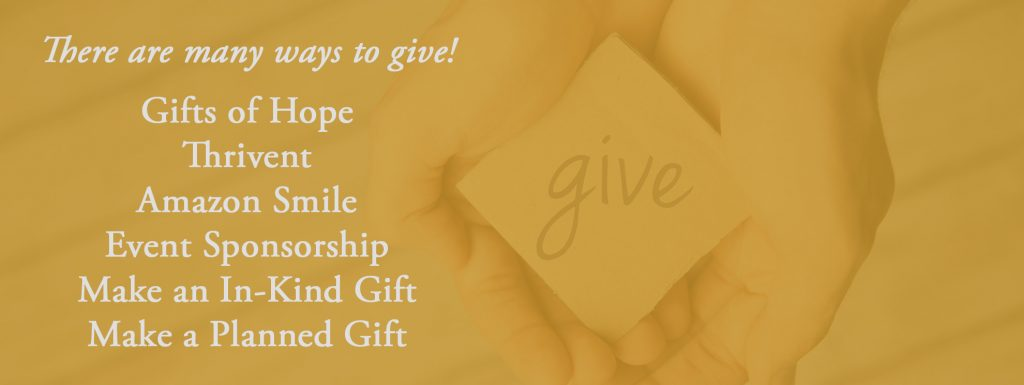 Many ways to give: Gifts of hope, Thrivent, Amazon Smile, Event Sponsorship, Make an in-kind gift, make a planned gift.